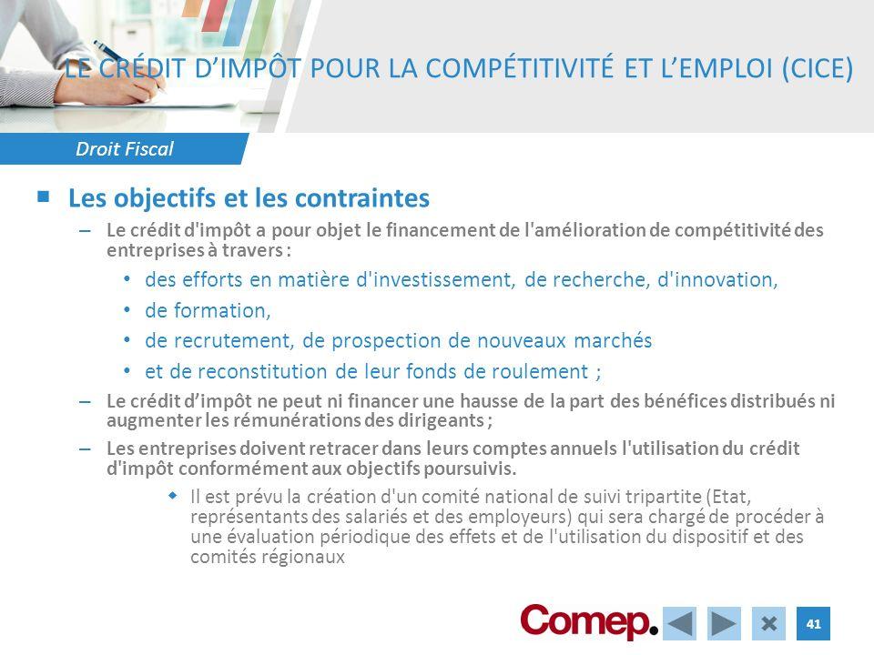 Droit Fiscal 41 LE CRÉDIT DIMPÔT POUR LA COMPÉTITIVITÉ ET LEMPLOI (CICE) Les objectifs et les contraintes – Le crédit d impôt a pour objet le financement de l amélioration de compétitivité des entreprises à travers : des efforts en matière d investissement, de recherche, d innovation, de formation, de recrutement, de prospection de nouveaux marchés et de reconstitution de leur fonds de roulement ; – Le crédit dimpôt ne peut ni financer une hausse de la part des bénéfices distribués ni augmenter les rémunérations des dirigeants ; – Les entreprises doivent retracer dans leurs comptes annuels l utilisation du crédit d impôt conformément aux objectifs poursuivis.