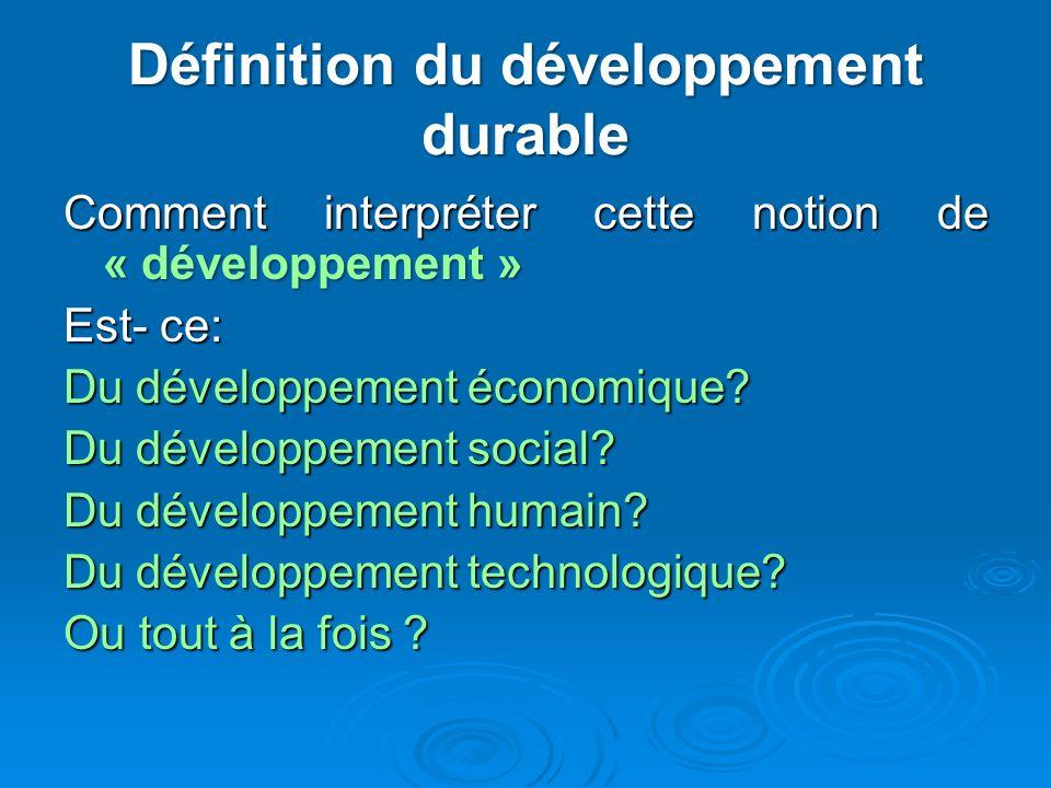 Définition du développement durable Comment interpréter cette notion de « développement » Est- ce: Du développement économique? Du développement socia