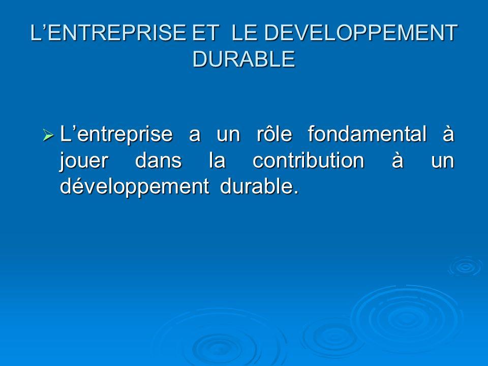 LENTREPRISE ET LE DEVELOPPEMENT DURABLE Lentreprise a un rôle fondamental à jouer dans la contribution à un développement durable. Lentreprise a un rô