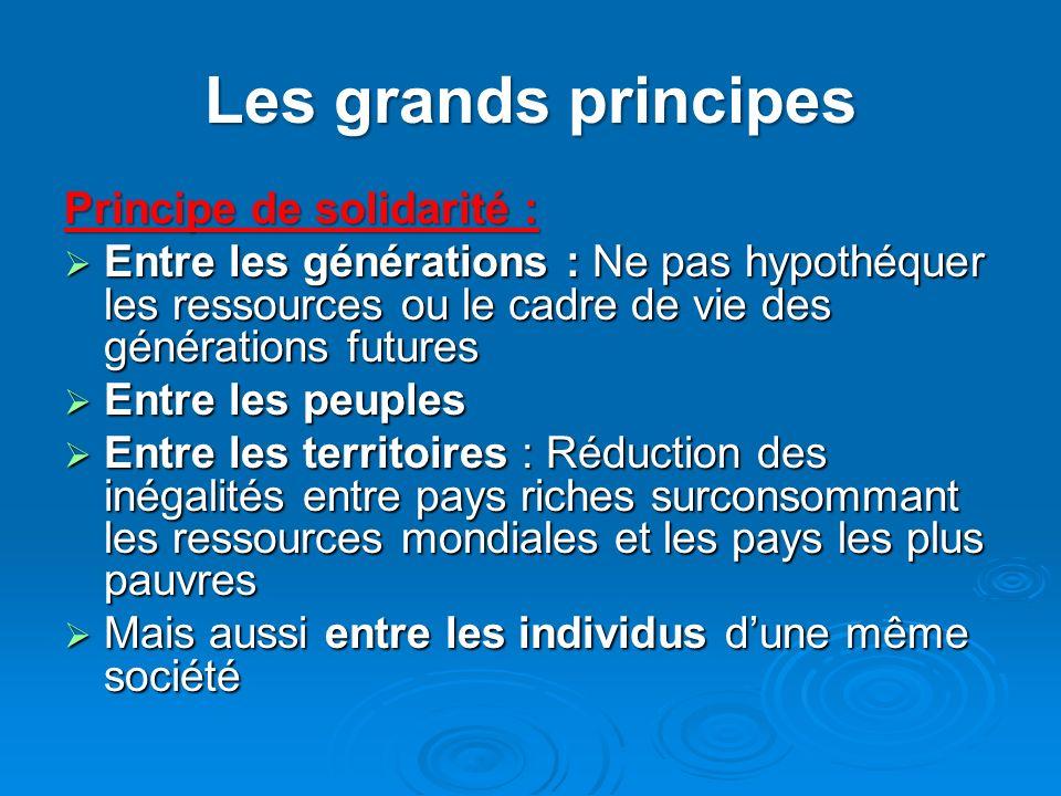 Les grands principes Principe de solidarité : Entre les générations : Ne pas hypothéquer les ressources ou le cadre de vie des générations futures Ent