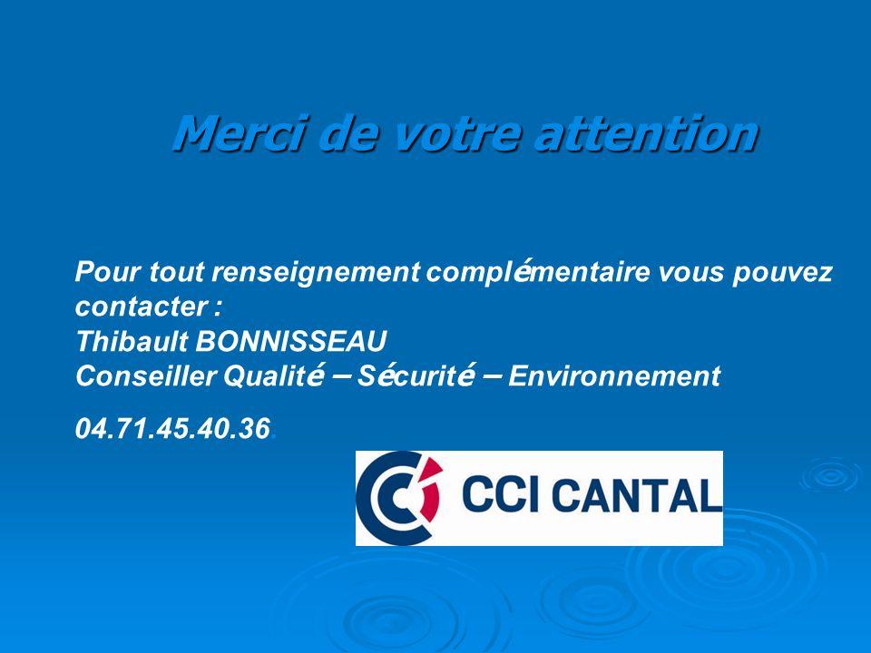 Merci de votre attention Pour tout renseignement compl é mentaire vous pouvez contacter : Thibault BONNISSEAU Conseiller Qualit é – S é curit é – Environnement 04.71.45.40.36.