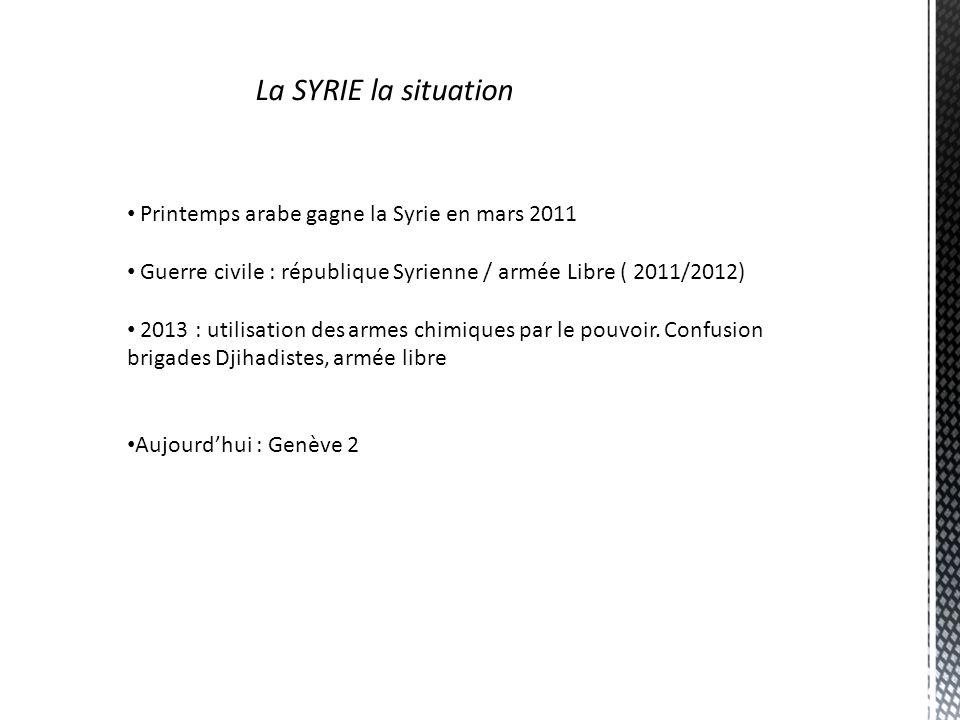 La SYRIE la situation Printemps arabe gagne la Syrie en mars 2011 Guerre civile : république Syrienne / armée Libre ( 2011/2012) 2013 : utilisation de