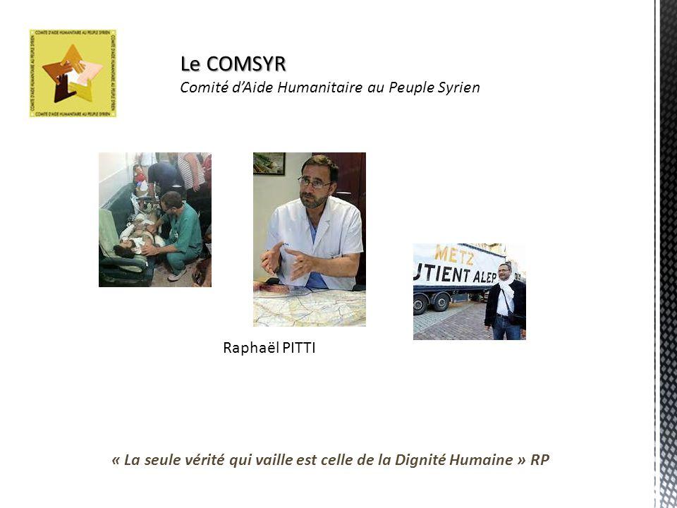 Le COMSYR Comité dAide Humanitaire au Peuple Syrien Raphaël PITTI « La seule vérité qui vaille est celle de la Dignité Humaine » RP
