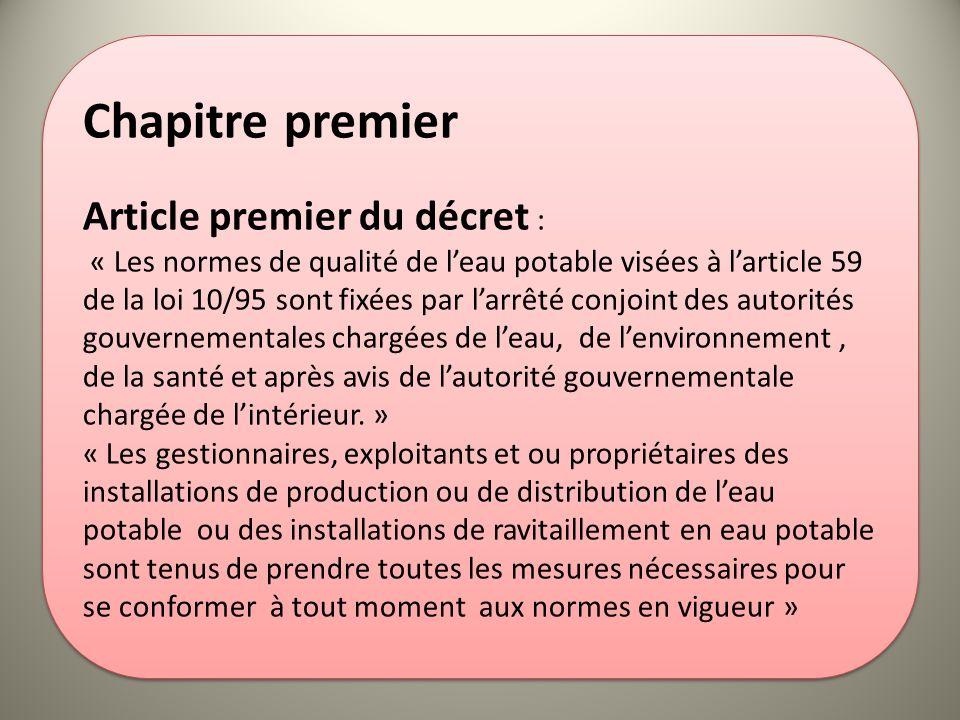 Chapitre premier Article premier du décret : « Les normes de qualité de leau potable visées à larticle 59 de la loi 10/95 sont fixées par larrêté conj