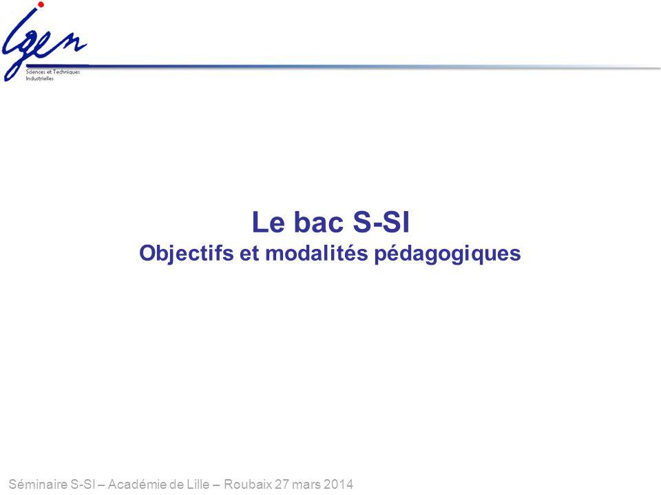 Séminaire S-SI – Académie de Lille – Roubaix 27 mars 2014 Le bac S-SI Objectifs et modalités pédagogiques