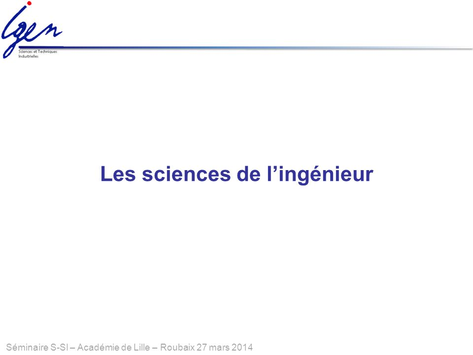 Séminaire S-SI – Académie de Lille – Roubaix 27 mars 2014 Les sciences de lingénieur