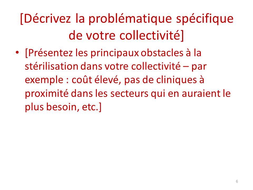 [Décrivez la problématique spécifique de votre collectivité] [Présentez les principaux obstacles à la stérilisation dans votre collectivité – par exemple : coût élevé, pas de cliniques à proximité dans les secteurs qui en auraient le plus besoin, etc.] 6