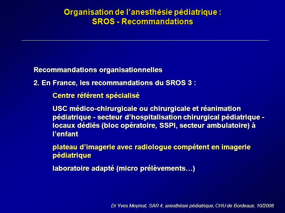 Organisation de lanesthésie pédiatrique : SROS - Recommandations Dr Yves Meymat, SAR 4, anesthésie pédiatrique, CHU de Bordeaux, 10/2008 Recommandations organisationnelles 2.