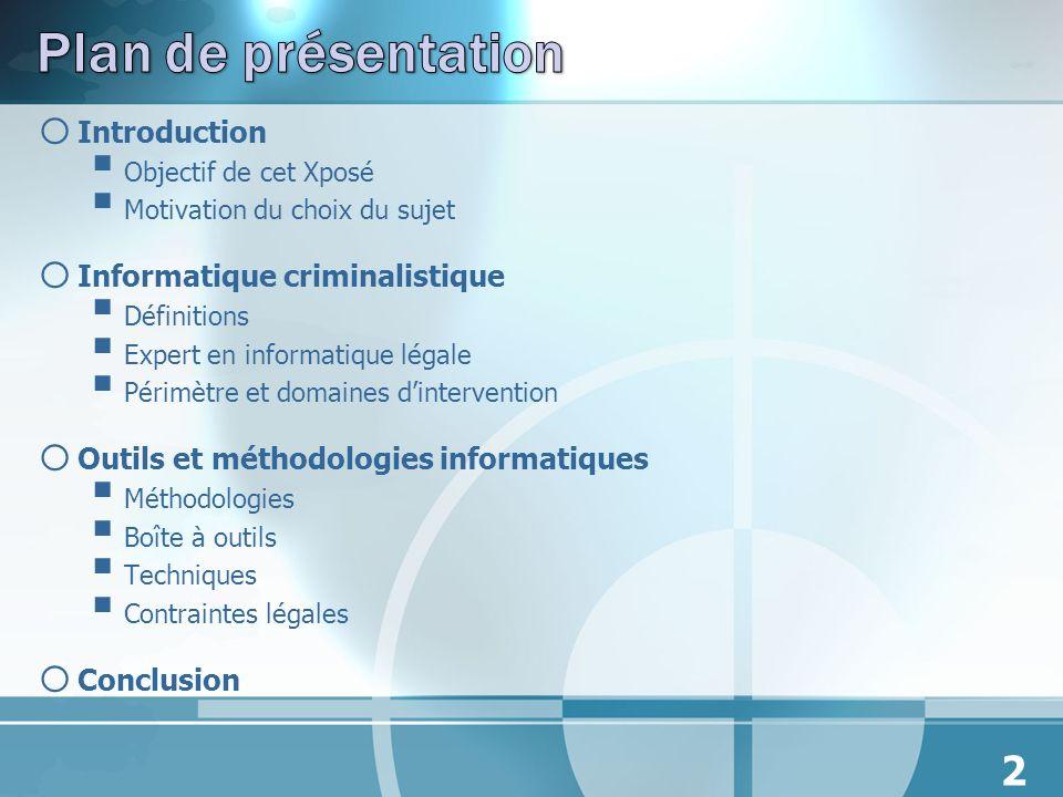 o Introduction Objectif de cet Xposé Motivation du choix du sujet o Informatique criminalistique Définitions Expert en informatique légale Périmètre e