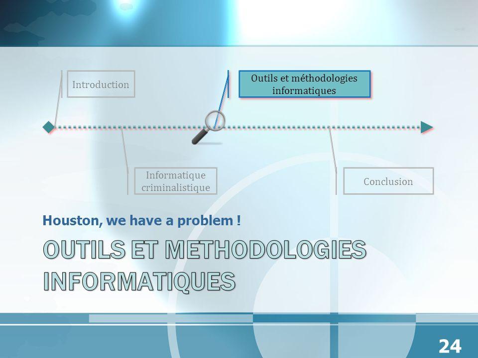 Houston, we have a problem ! Introduction Outils et méthodologies informatiques Informatique criminalistique 24 Conclusion