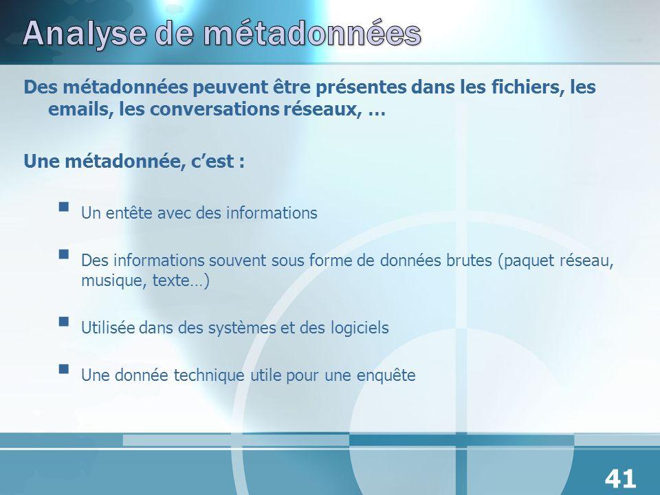 Des métadonnées peuvent être présentes dans les fichiers, les emails, les conversations réseaux, … Une métadonnée, cest : Un entête avec des informati