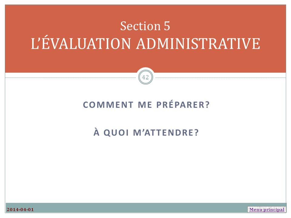 Menu principal COMMENT ME PRÉPARER? À QUOI MATTENDRE? Section 5 LÉVALUATION ADMINISTRATIVE 2014-04-01 42