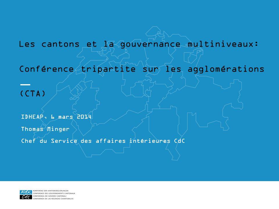 Les cantons et la gouvernance multiniveaux: Conférence tripartite sur les agglomérations (CTA) IDHEAP, 6 mars 2014 Thomas Minger Chef du Service des a