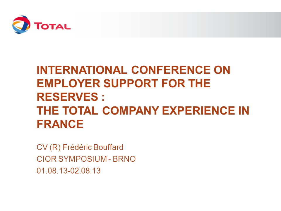 INTERNATIONAL CONFERENCE ON EMPLOYER SUPPORT FOR THE RESERVES : THE TOTAL COMPANY EXPERIENCE IN FRANCE CV (R) Frédéric Bouffard CIOR SYMPOSIUM - BRNO 01.08.13-02.08.13