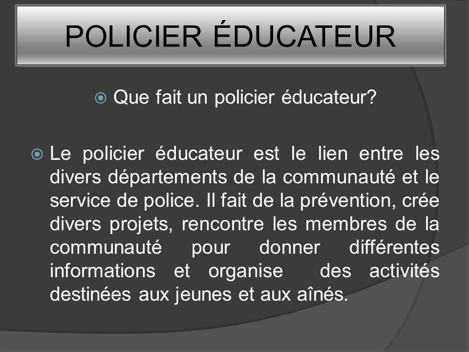 POLICIER ÉDUCATEUR Que fait un policier éducateur? Le policier éducateur est le lien entre les divers départements de la communauté et le service de p