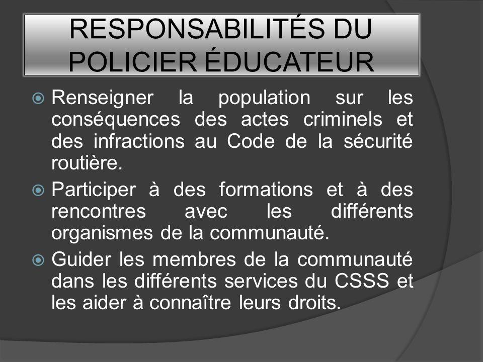 RESPONSABILITÉS DU POLICIER ÉDUCATEUR Renseigner la population sur les conséquences des actes criminels et des infractions au Code de la sécurité rout