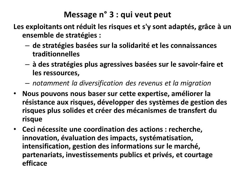 Message n° 3 : qui veut peut Les exploitants ont réduit les risques et s y sont adaptés, grâce à un ensemble de stratégies : – de stratégies basées sur la solidarité et les connaissances traditionnelles – à des stratégies plus agressives basées sur le savoir-faire et les ressources, – notamment la diversification des revenus et la migration Nous pouvons nous baser sur cette expertise, améliorer la résistance aux risques, développer des systèmes de gestion des risques plus solides et créer des mécanismes de transfert du risque Ceci nécessite une coordination des actions : recherche, innovation, évaluation des impacts, systématisation, intensification, gestion des informations sur le marché, partenariats, investissements publics et privés, et courtage efficace