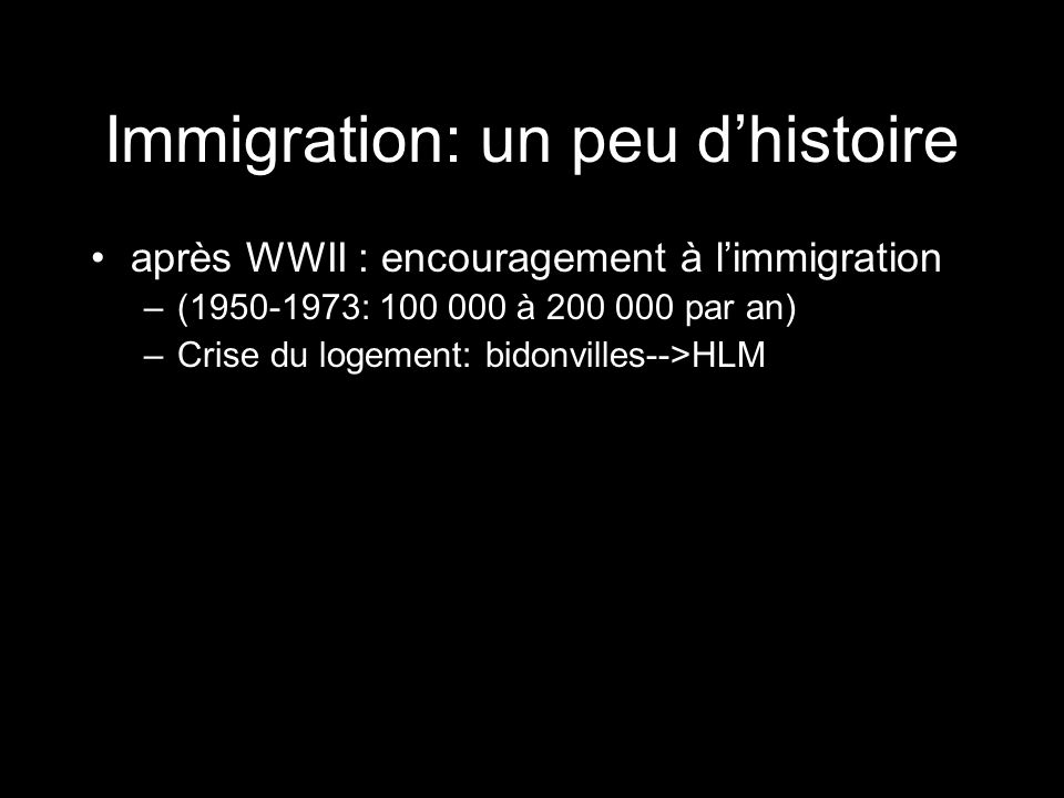 Immigration: un peu dhistoire après WWII : encouragement à limmigration –(1950-1973: 100 000 à 200 000 par an) –Crise du logement: bidonvilles-->HLM