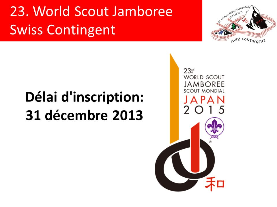 23. World Scout Jamboree Swiss Contingent Délai d inscription: 31 décembre 2013