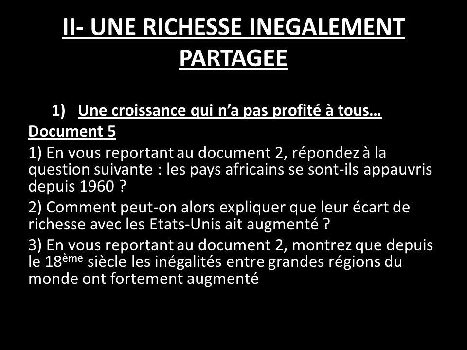 II- UNE RICHESSE INEGALEMENT PARTAGEE 1)Une croissance qui na pas profité à tous… Document 5 1) En vous reportant au document 2, répondez à la question suivante : les pays africains se sont-ils appauvris depuis 1960 .