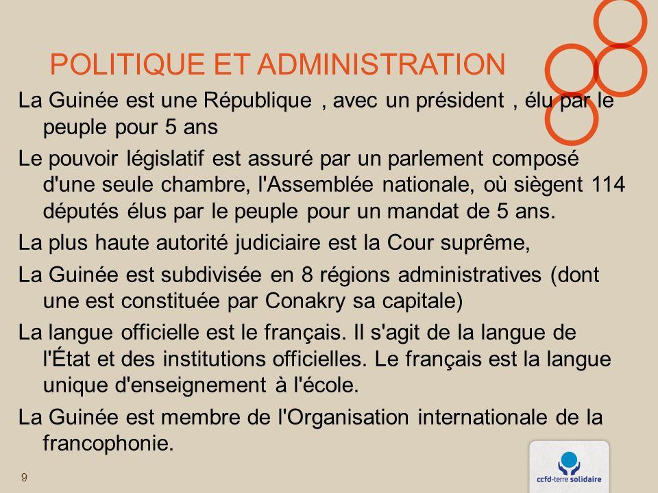 POLITIQUE ET ADMINISTRATION La Guinée est une République, avec un président, élu par le peuple pour 5 ans Le pouvoir législatif est assuré par un parlement composé d une seule chambre, l Assemblée nationale, où siègent 114 députés élus par le peuple pour un mandat de 5 ans.