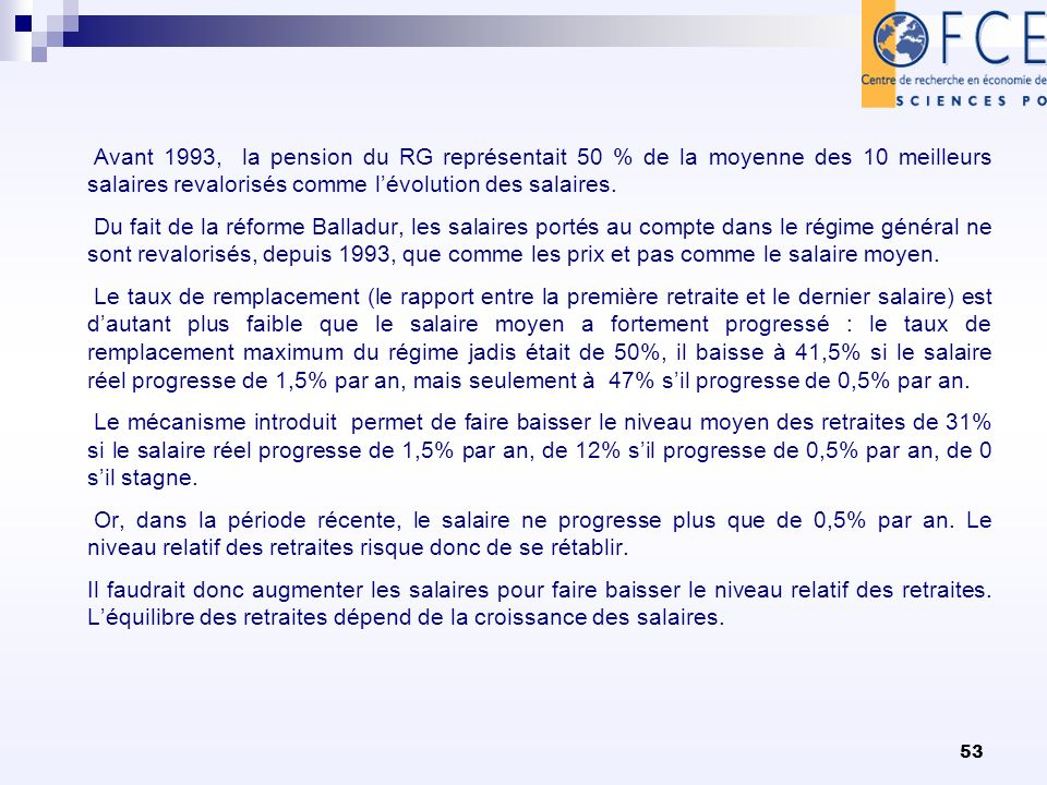 53 Avant 1993, la pension du RG représentait 50 % de la moyenne des 10 meilleurs salaires revalorisés comme lévolution des salaires. Du fait de la réf