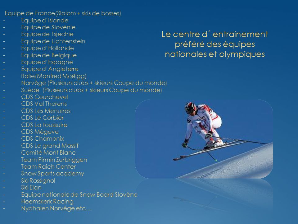 Le centre d´ entrainement préféré des équipes nationales et olympiques Equipe de France(Slalom + skis de bosses) - Equipe dIslande - Equipe de Slovénie - Equipe de Tsjechie - Equipe de Lichtenstein - Equipe dHollande - Equipe de Belgique - Equipe dEspagne - Equipe dAngleterre - Italie(Manfred Moëlgg) - Norvège (Plusieurs clubs + skieurs Coupe du monde) - Suède (Plusieurs clubs + skieurs Coupe du monde) - CDS Courchevel - CDS Val Thorens - CDS Les Menuires - CDS Le Corbier - CDS La toussuire - CDS Mègeve - CDS Chamonix - CDS Le grand Massif - Comité Mont Blanc - Team Pirmin Zurbriggen - Team Raich Center - Snow Sports academy - Ski Rossignol - Ski Elan - Equipe nationale de Snow Board Slovène - Heemskerk Racing - Nydhalen Norvège etc…