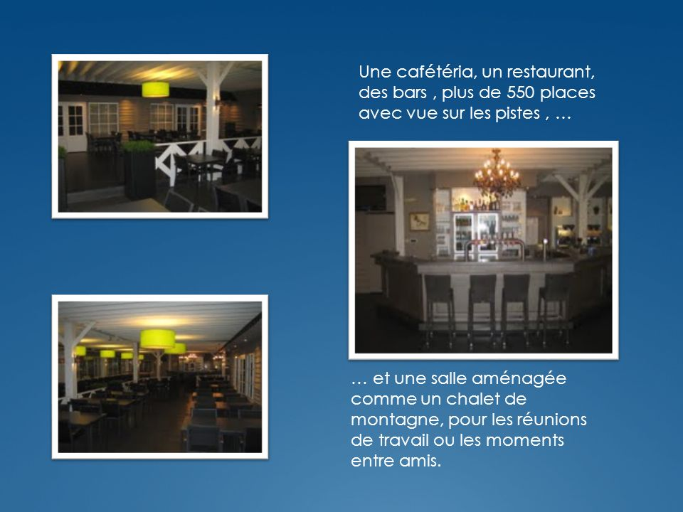 Une cafétéria, un restaurant, des bars, plus de 550 places avec vue sur les pistes, … … et une salle aménagée comme un chalet de montagne, pour les réunions de travail ou les moments entre amis.