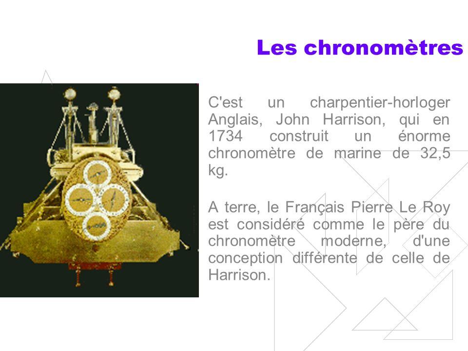 Les chronomètres C est un charpentier-horloger Anglais, John Harrison, qui en 1734 construit un énorme chronomètre de marine de 32,5 kg.