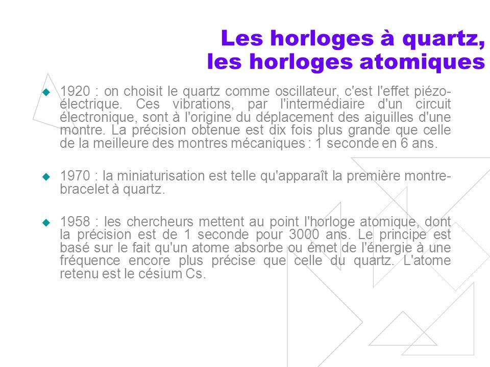 Les horloges à quartz, les horloges atomiques 1920 : on choisit le quartz comme oscillateur, c est l effet piézo- électrique.