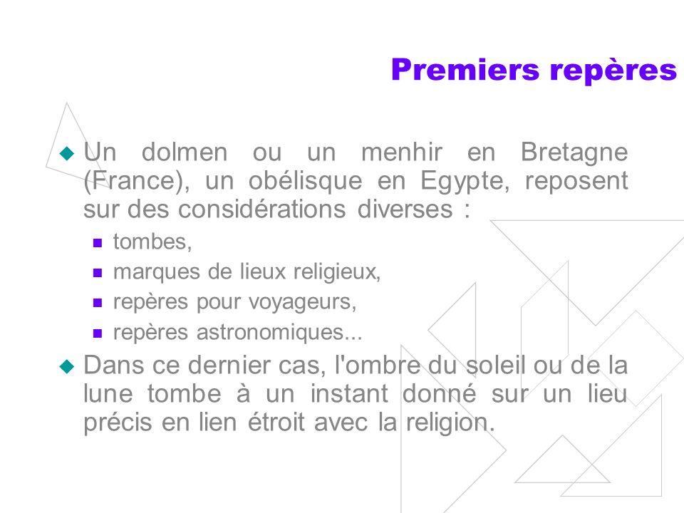 Premiers repères Un dolmen ou un menhir en Bretagne (France), un obélisque en Egypte, reposent sur des considérations diverses : tombes, marques de lieux religieux, repères pour voyageurs, repères astronomiques...