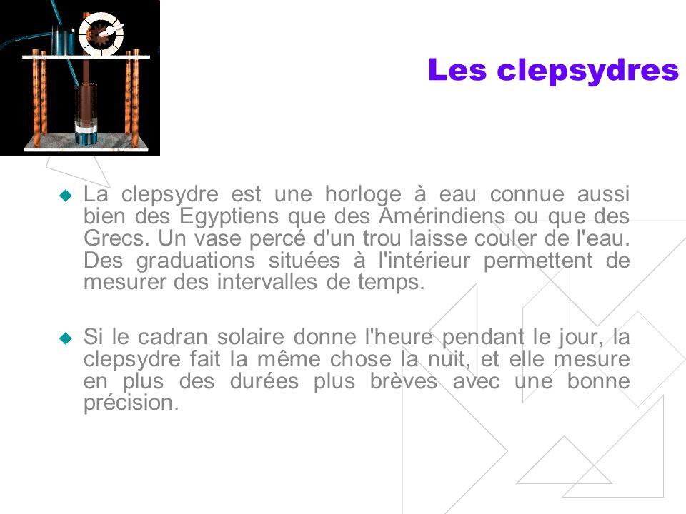 Les clepsydres La clepsydre est une horloge à eau connue aussi bien des Egyptiens que des Amérindiens ou que des Grecs.