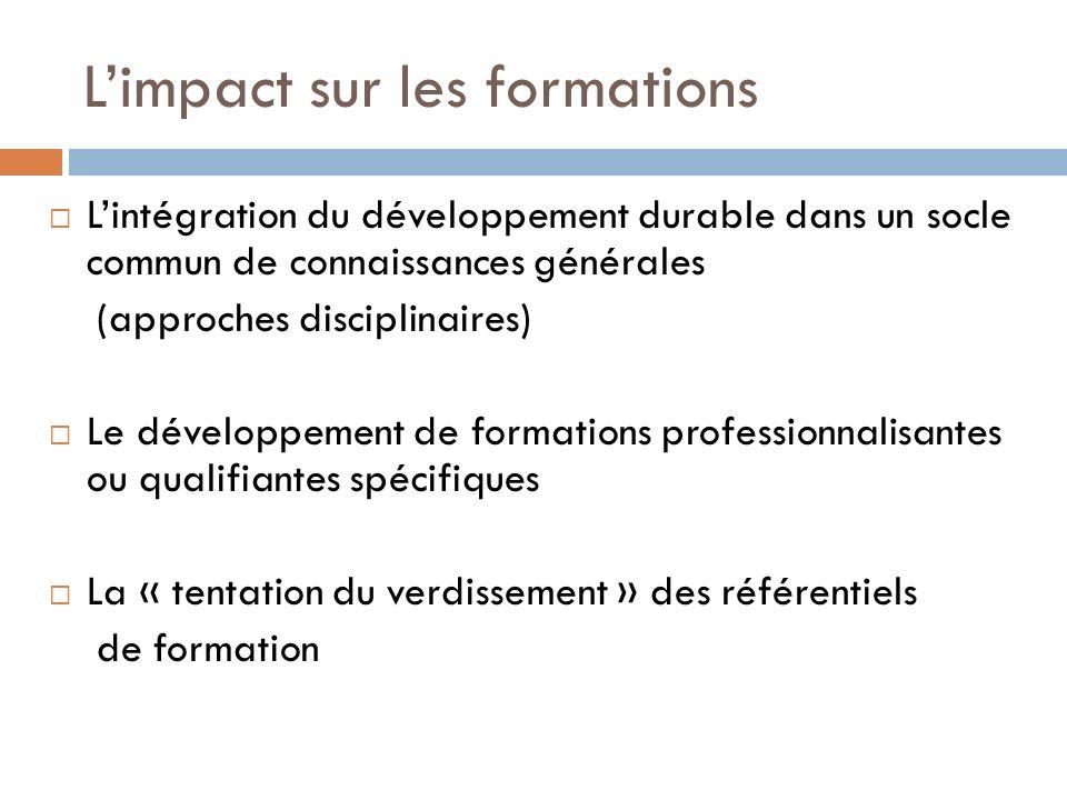 Limpact sur les formations Lintégration du développement durable dans un socle commun de connaissances générales (approches disciplinaires) Le développement de formations professionnalisantes ou qualifiantes spécifiques La « tentation du verdissement » des référentiels de formation