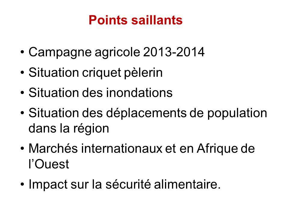 Points saillants Campagne agricole 2013-2014 Situation criquet pèlerin Situation des inondations Situation des déplacements de population dans la région Marchés internationaux et en Afrique de lOuest Impact sur la sécurité alimentaire.