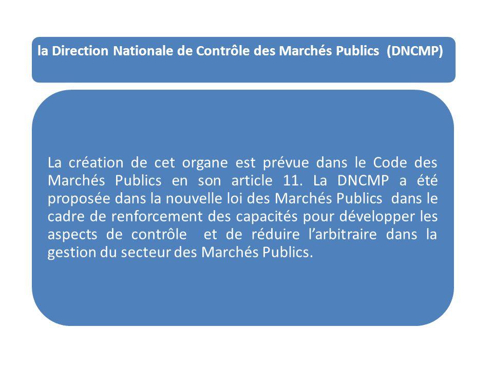 la Direction Nationale de Contrôle des Marchés Publics (DNCMP) La création de cet organe est prévue dans le Code des Marchés Publics en son article 11