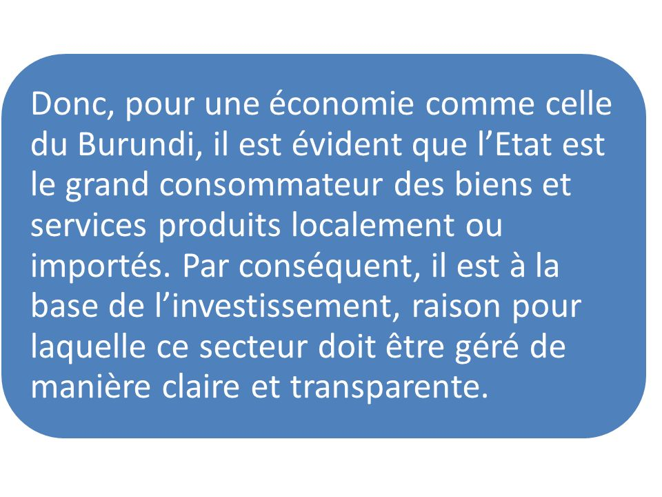 Donc, pour une économie comme celle du Burundi, il est évident que lEtat est le grand consommateur des biens et services produits localement ou import