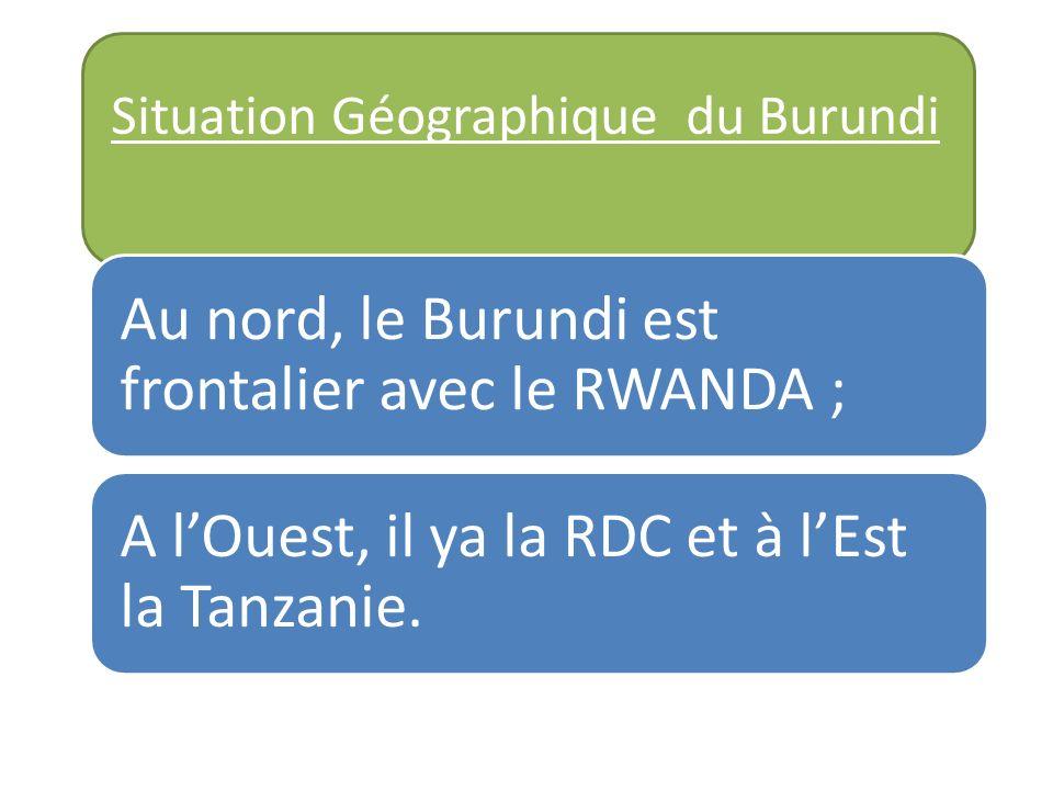 Situation Géographique du Burundi Au nord, le Burundi est frontalier avec le RWANDA ; A lOuest, il ya la RDC et à lEst la Tanzanie.
