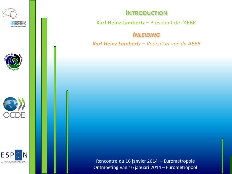 Rencontre du 16 janvier 2014 – Eurométropole Ontmoeting van 16 januari 2014 – Eurometropool I NTRODUCTION Karl-Heinz Lambertz – Président de lAEBR I N