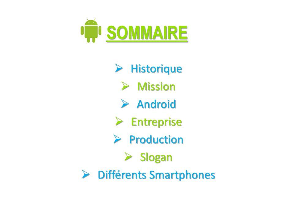 SOMMAIRE Historique Historique Mission Mission Android Android Entreprise Entreprise Production Production Slogan Slogan Différents Smartphones Différents Smartphones