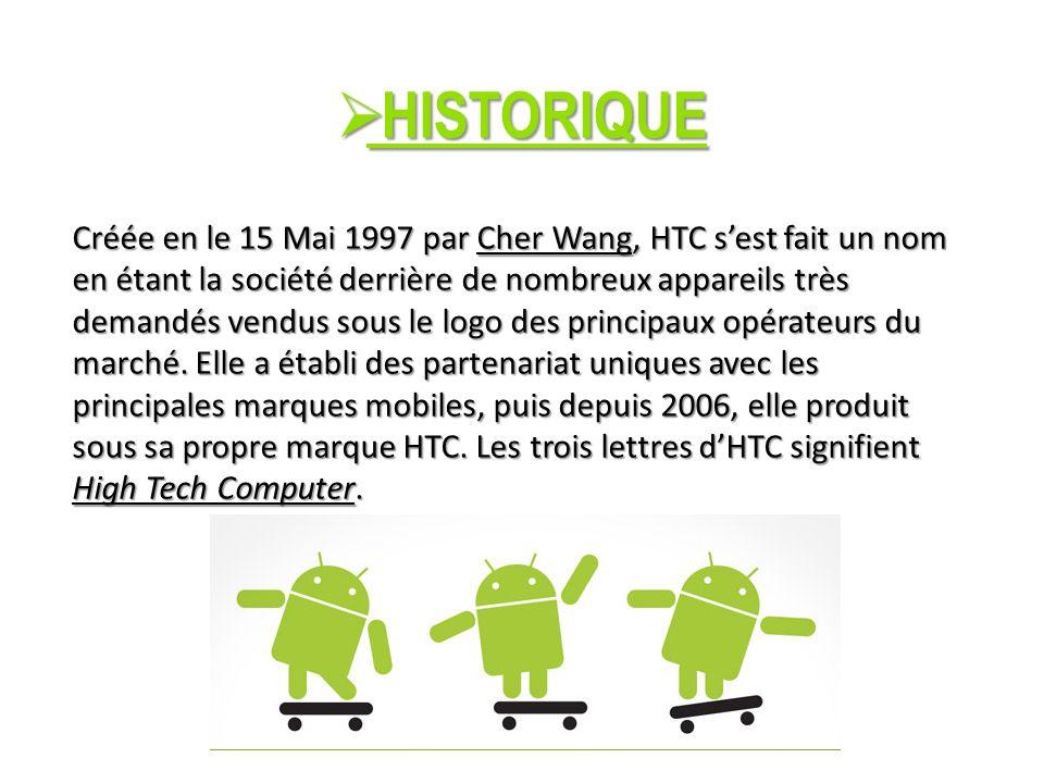 HISTORIQUE HISTORIQUE Créée en le 15 Mai 1997 par Cher Wang, HTC sest fait un nom en étant la société derrière de nombreux appareils très demandés vendus sous le logo des principaux opérateurs du marché.