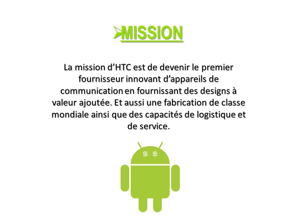 MISSION MISSION La mission dHTC est de devenir le premier fournisseur innovant dappareils de communication en fournissant des designs à valeur ajoutée.