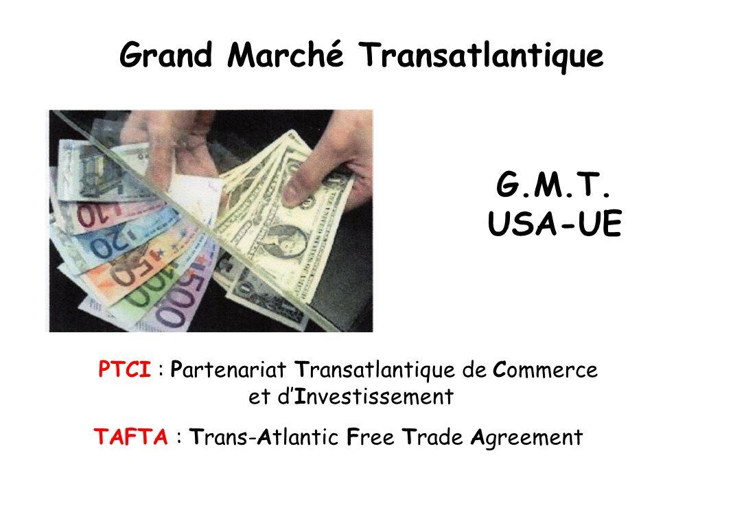 Grand Marché Transatlantique G.M.T. USA-UE PTCI : Partenariat Transatlantique de Commerce et dInvestissement TAFTA : Trans-Atlantic Free Trade Agreeme