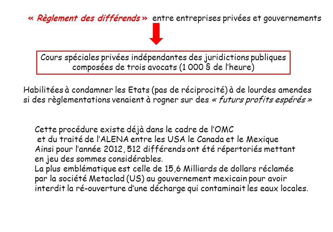 « Règlement des différends » entre entreprises privées et gouvernements Cours spéciales privées indépendantes des juridictions publiques composées de trois avocats (1 000 § de lheure) Habilitées à condamner les Etats (pas de réciprocité) à de lourdes amendes si des règlementations venaient à rogner sur des « futurs profits espérés » Cette procédure existe déjà dans le cadre de lOMC et du traité de lALENA entre les USA le Canada et le Mexique Ainsi pour lannée 2012, 512 différends ont été répertoriés mettant en jeu des sommes considérables.
