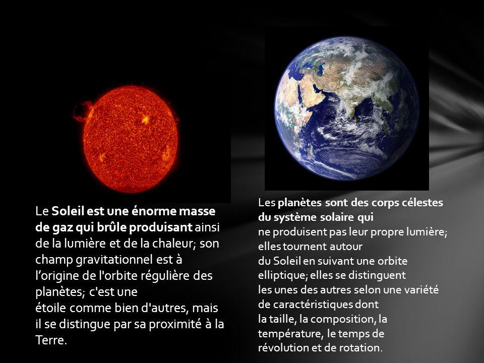 Le Soleil est une énorme masse de gaz qui brûle produisant ainsi de la lumière et de la chaleur; son champ gravitationnel est à lorigine de l orbite régulière des planètes; c est une étoile comme bien d autres, mais il se distingue par sa proximité à la Terre.
