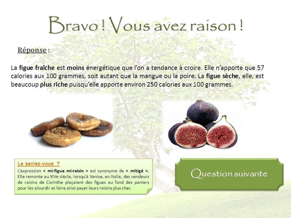 Question 5 : Comparée à la figue fraîche, la figue sèche apporte: Autant de calories Davantage de calories Moins de calories