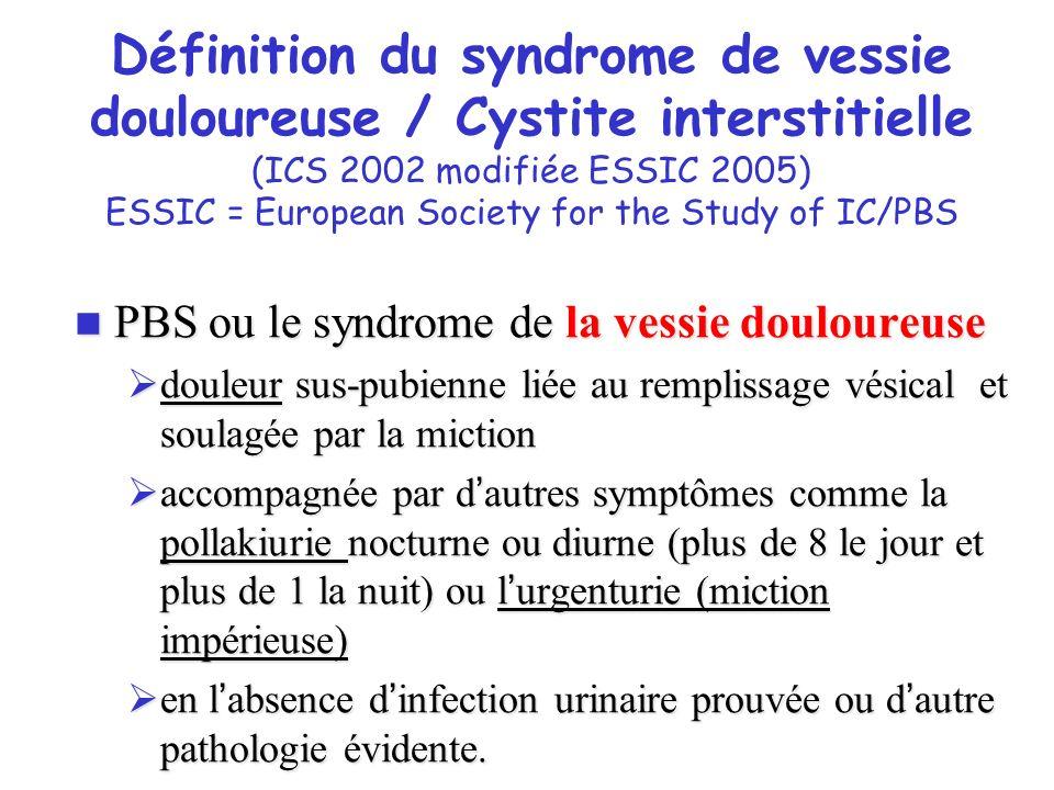 Définition du syndrome douloureux vésical / Cystite interstitielle (ESSIC 2008) Syndrome douloureux de la vessie syndrome de vessie douloureuse Pression ou inconfort perçu en relation avec la vessie Accompagnée par ou moins un symptôme: Envie persistante et forte d uriner Pollakiurie Avec ou sans anomalie endoscopique Evoluant depuis plus de 6 mois