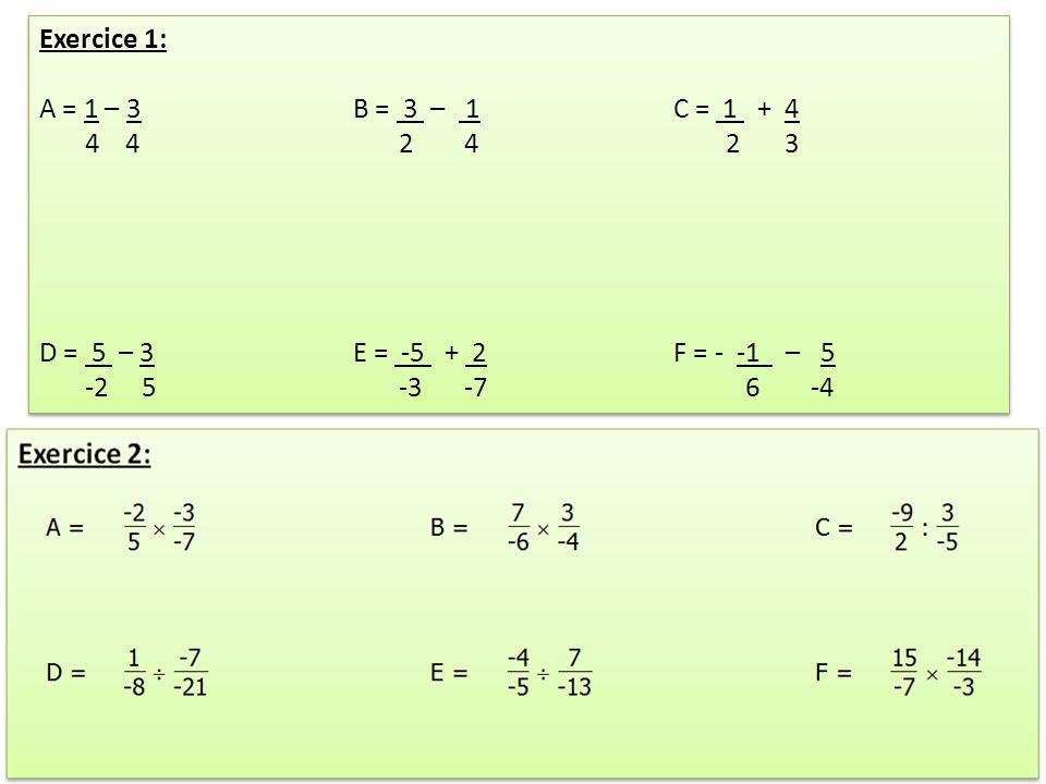 Exercice 1: A = 1 – 3 B = 3 – 1 C = 1 + 4 4 4 2 4 2 3 D = 5 – 3 E = -5 + 2 F = - -1 – 5 -2 5 -3 -7 6 -4 Exercice 1: A = 1 – 3 B = 3 – 1 C = 1 + 4 4 4