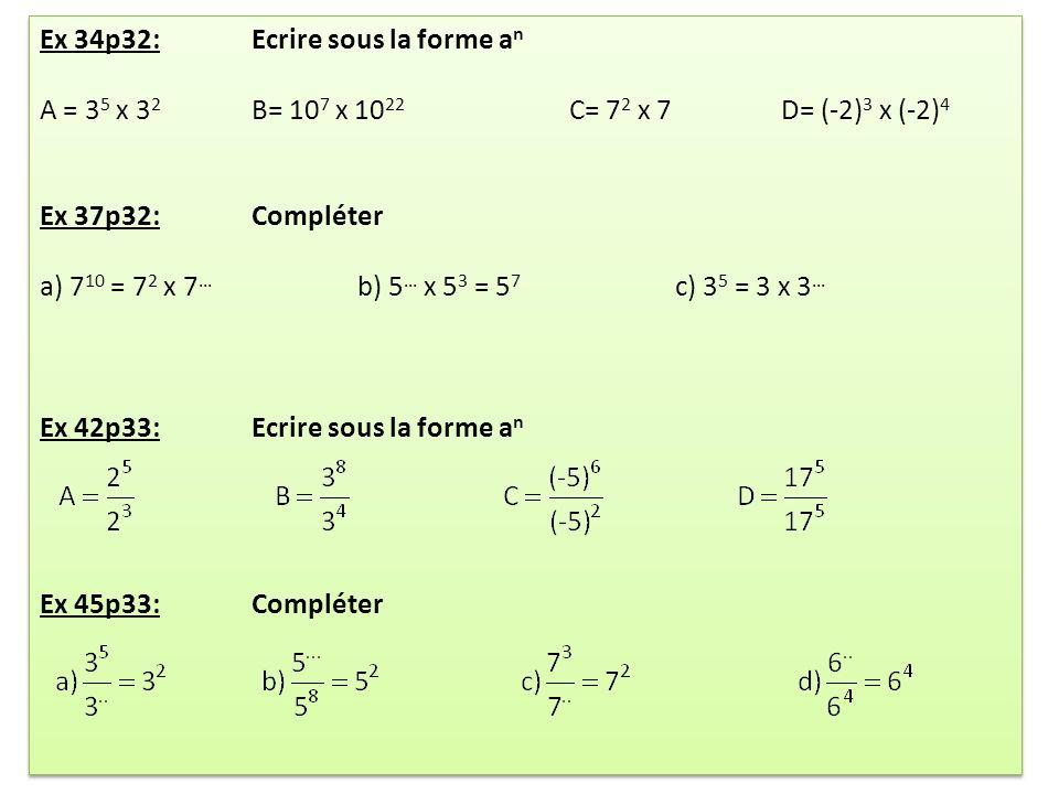Ex 34p32: Ecrire sous la forme a n A = 3 5 x 3 2 B= 10 7 x 10 22 C= 7 2 x 7D= (-2) 3 x (-2) 4 Ex 37p32: Compléter a) 7 10 = 7 2 x 7 … b) 5 … x 5 3 = 5