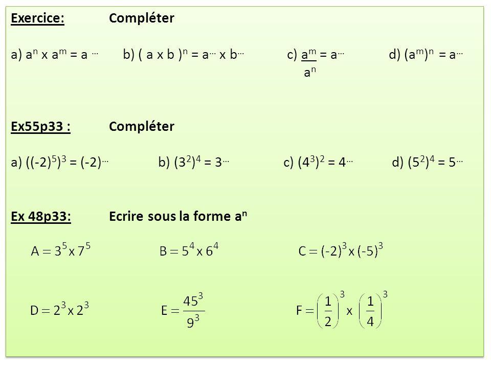 Exercice: Compléter a) a n x a m = a … b) ( a x b ) n = a … x b … c) a m = a … d) (a m ) n = a … a n Ex55p33 : Compléter a) ((-2) 5 ) 3 = (-2) … b) (3