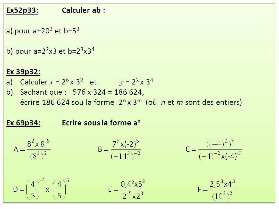 Ex52p33: Calculer ab : a) pour a=20 3 et b=5 3 b) pour a=2 2 x3 et b=2 3 x3 4 Ex 39p32: a)Calculer x = 2 6 x 3 2 et y = 2 2 x 3 4 b)Sachant que : 576